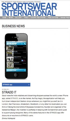 sportswearnet.com Sportswear International Online feature stradd app STRADD IT Good news for indie retailers and discerning shoppers across the world: a new iPhone app, called STRADD, is on the market. As if by magic, the application will help you hunt down independent fashion shops wherever you might find yourself, be it in London, San Francisco, Amsterdam, Stockholm, or any other hot destination you can think of. Being the brainchild of Odysseas Constantine, founder and organizer of the tradeshow Margin, the invention is perfectly in keeping with Constantine's avid quest to support young designers. Many of the stores featured in the STRADD app offer discounts or vouchers to STRADD users. Emma Holmqvist